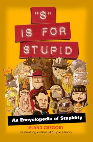 Leland Gregory S Is For Stupid An Encyclopedia Of Stupidity