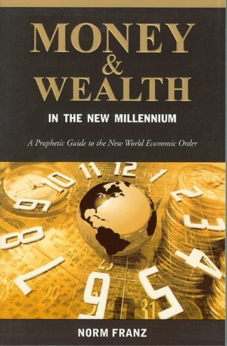 Norm Franz Money & Wealth In The New Millennium A Prophetic Guide To The New World Economic Order