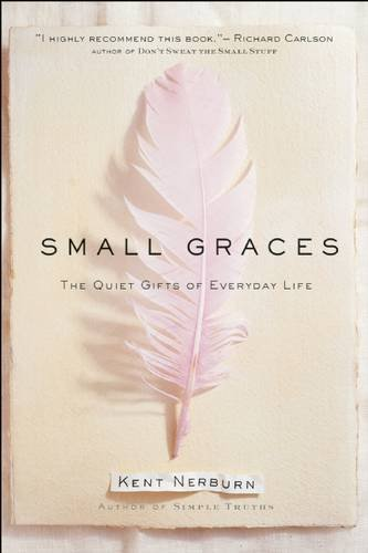 Kent Nerburn Small Graces A Celebration Of The Ordinary Sacred Moments Tha