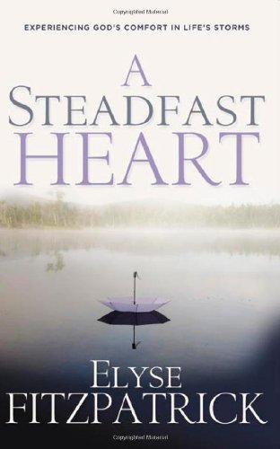 Elyse Fitzpatrick A Steadfast Heart Experiencing God's Comfort In Life's Storms