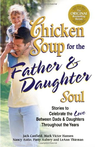 Jack Canfield Chicken Soup For The Father & Daughter Soul Stories To Celebrate The Love Between Dads & Daug