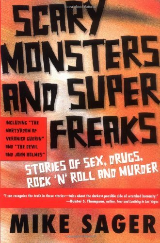 Mike Sager Scary Monsters And Super Freaks Stories Of Sex Drugs Rock 'n' Roll And Murder