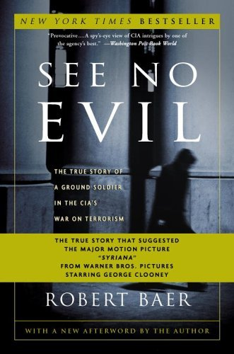 Robert Baer See No Evil The True Story Of A Ground Soldier In The Cia's W