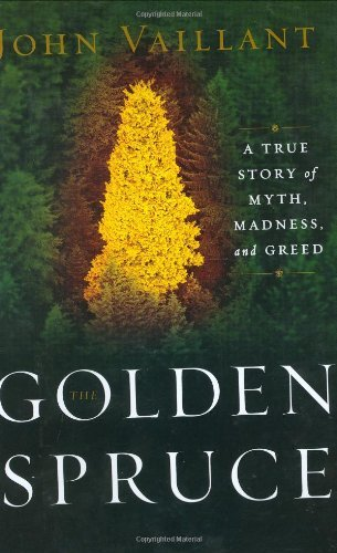 John Vaillant The Golden Spruce A True Story Of Myth Madness And Greed