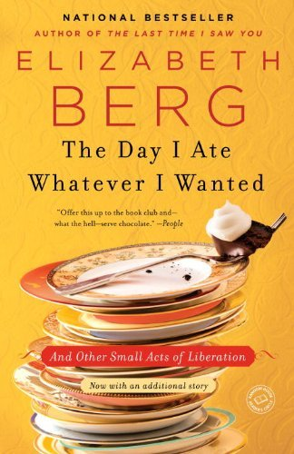 Elizabeth Berg The Day I Ate Whatever I Wanted And Other Small Acts Of Liberation