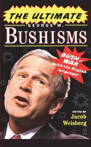 Jacob Weisberg The Ultimate George W. Bushisms Bush At War With The English Language