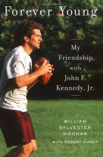 William Sylvester Noonan Forever Young My Friendship With John F. Kennedy Jr.