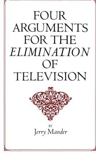 Mander Jerry Four Arguments For The Elimination Of Television
