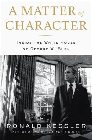 Ronald Kessler A Matter Of Character Inside The White House Of George W. Bush