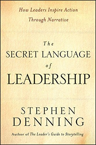 Stephen Denning The Secret Language Of Leadership How Leaders Inspire Action Through Narrative