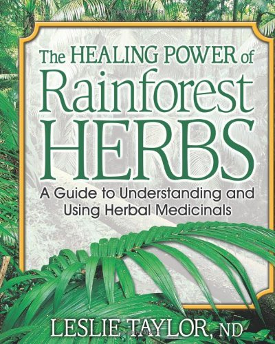 Leslie Taylor The Healing Power Of Rainforest Herbs A Guide To Understanding And Using Herbal Medicin
