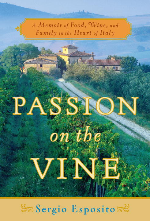 Sergio Esposito Passion On The Vine A Memoir Of Food Wine And Family In The Heart O