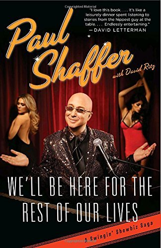Paul Shaffer We'll Be Here For The Rest Of Our Lives A Swingin' Showbiz Saga