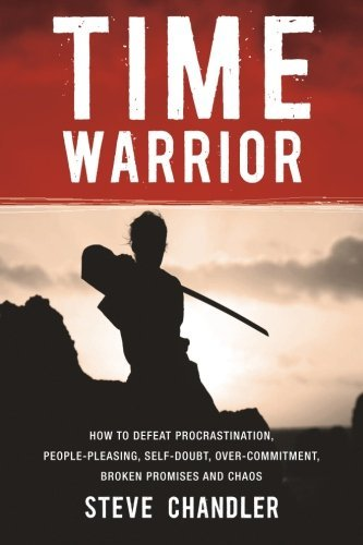 Steve Chandler Time Warrior How To Defeat Procrastination People Pleasing S