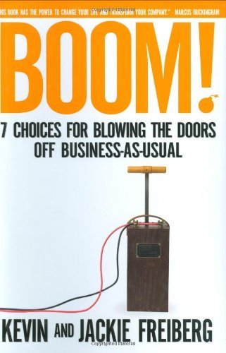 Kevin Freiberg Boom! 7 Choices For Blowing The Doors Off Business As U