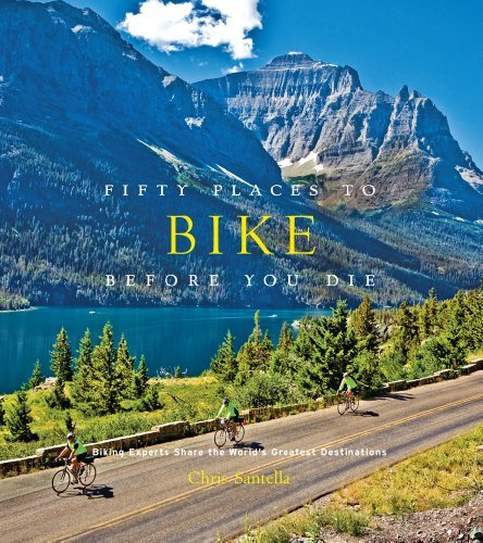 Chris Santella Fifty Places To Bike Before You Die Biking Experts Share The World's Greatest Destina
