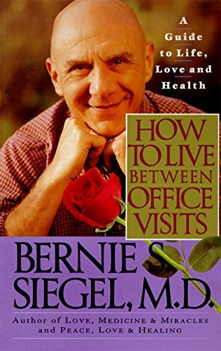 Bernie S. Siegel How To Live Between Office Visits A Guide To Life Love And Health