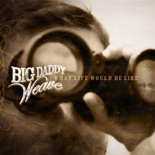 Big Daddy Weave What Life Would Be Like