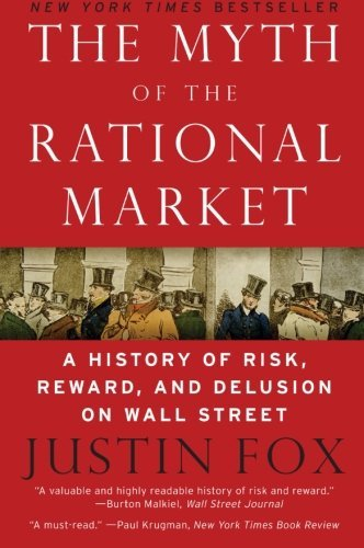 Justin Fox The Myth Of The Rational Market A History Of Risk Reward And Delusion On Wall S
