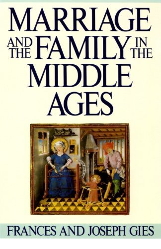 Frances Gies Marriage And The Family In The Middle Ages