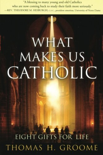 Thomas H. Groome What Makes Us Catholic Eight Gifts For Life