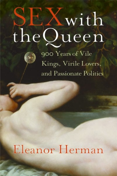 Eleanor Herman Sex With The Queen 900 Years Of Vile Kings Virile Lovers And Passi