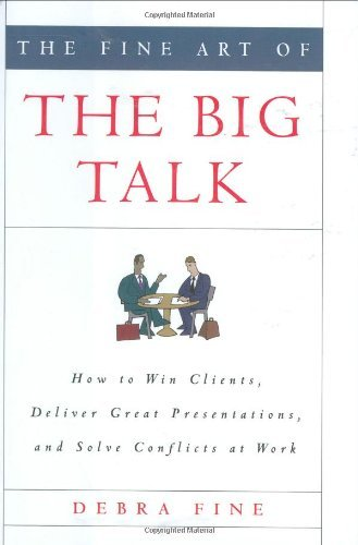 Debra Fine The Fine Art Of The Big Talk How To Win Clients Deliver Great Presentations