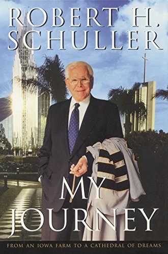 Robert H. Schuller My Journey From An Iowa Farm To A Cathedral Of Dreams