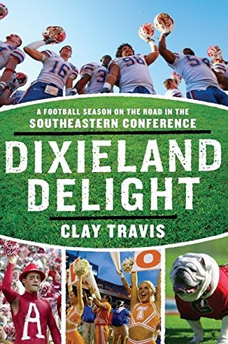 Clay Travis Dixieland Delight A Football Season On The Road In The Southeastern