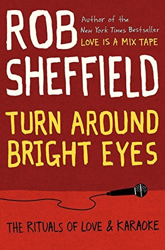 Rob Sheffield Turn Around Bright Eyes The Rituals Of Love & Karaoke