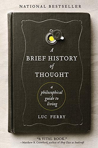 Luc Ferry A Brief History Of Thought A Philosophical Guide To Living
