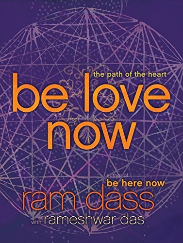Ram Dass Be Love Now The Path Of The Heart