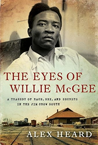Alex Heard Eyes Of Willie Mcgee The A Tragedy Of Race Sex And Secrets In The Jim Cr