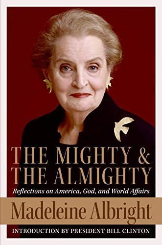 Madeleine Albright The Mighty And The Almighty Reflections On America God And World Affairs