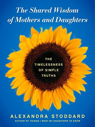 Alexandra Stoddard The Shared Wisdom Of Mothers And Daughters The Timelessness Of Simple Truths