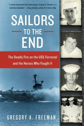 Gregory A. Freeman Sailors To The End The Deadly Fire On The Uss Forrestal And The Hero
