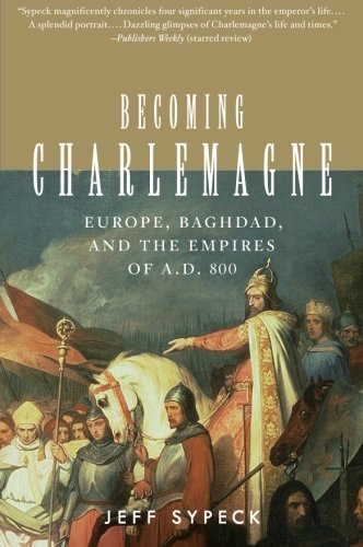 Jeff Sypeck Becoming Charlemagne Europe Baghdad And The Empires Of A.D. 800