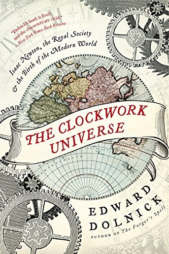 Edward Dolnick The Clockwork Universe Isaac Newton The Royal Society And The Birth Of
