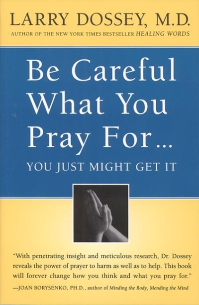 Larry Dossey Be Careful What You Pray For You Might Just Get I What We Can Do About The Unintentional Effects Of