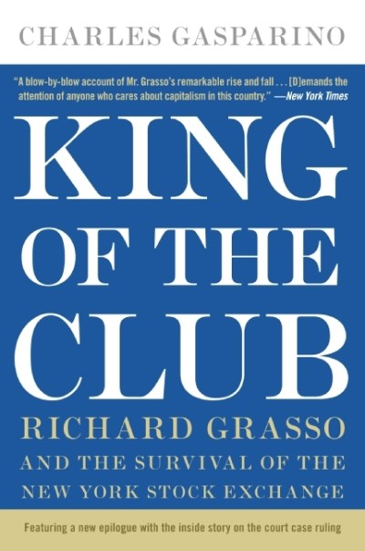 Charles Gasparino King Of The Club Richard Grasso And The Survival Of The New York S