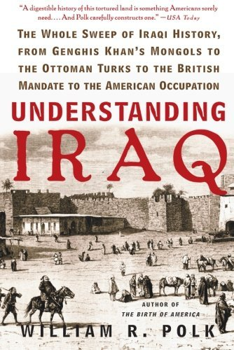 William R. Polk Understanding Iraq The Whole Sweep Of Iraqi History From Genghis Kh