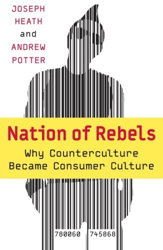 Joseph Heath Nation Of Rebels Why Counterculture Became Consumer Culture