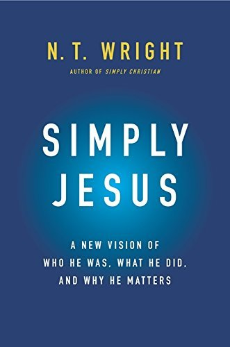 N. T. Wright Simply Jesus A New Vision Of Who He Was What He Did And Why