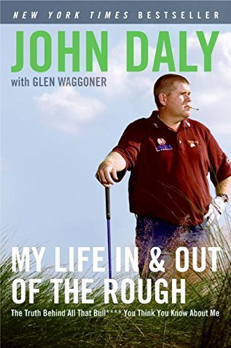 John Daly My Life In And Out Of The Rough The Truth Behind All That Bull**** You Think You