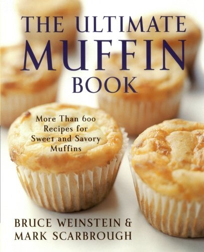 Bruce Weinstein The Ultimate Muffin Book More Than 600 Recipes For Sweet And Savory Muffin