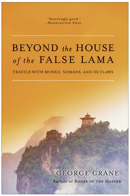 George Crane Beyond The House Of The False Lama Travels With Monks Nomads And Outlaws