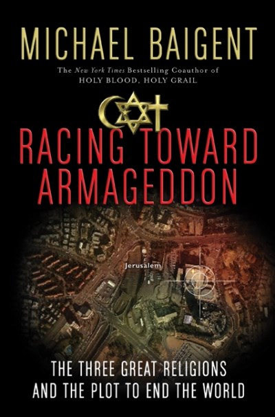 Michael Baigent Racing Toward Armageddon The Three Great Religions And The Plot To End The