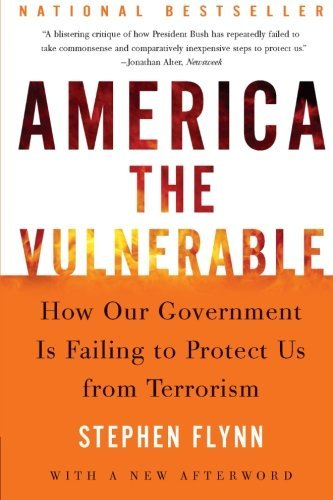 Stephen Flynn America The Vulnerable How Our Government Is Failing To Protect Us From
