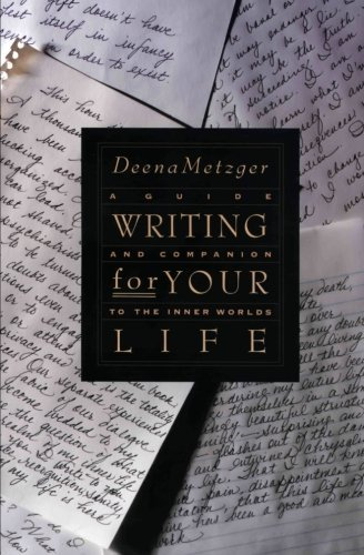 Deena Metzger Writing For Your Life Discovering The Story Of Your Life's Journey