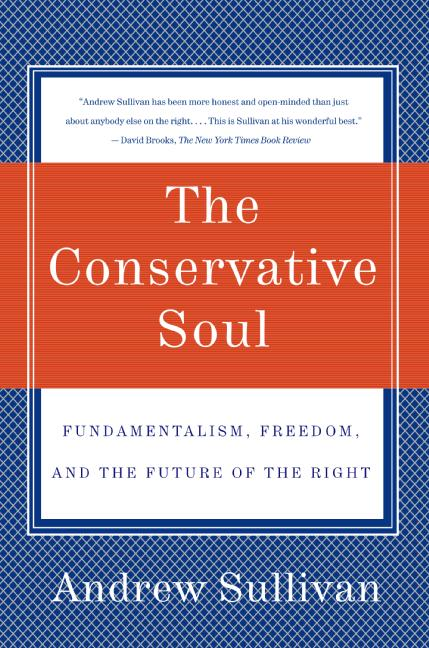 Andrew Sullivan The Conservative Soul Fundamentalism Freedom And The Future Of The Ri